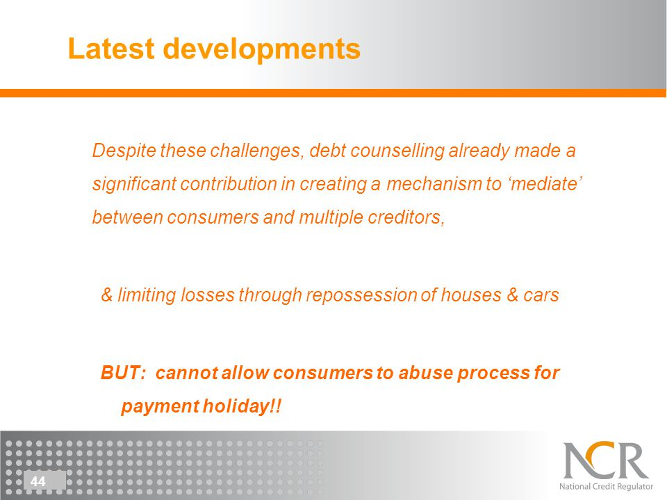 44 Latest developments Despite these challenges, debt counselling already made a significant contribution in creating a mechanism to mediate between consumers and multiple creditors, & limiting losses through repossession of houses & cars BUT: cannot allow consumers to abuse process for payment holiday!!