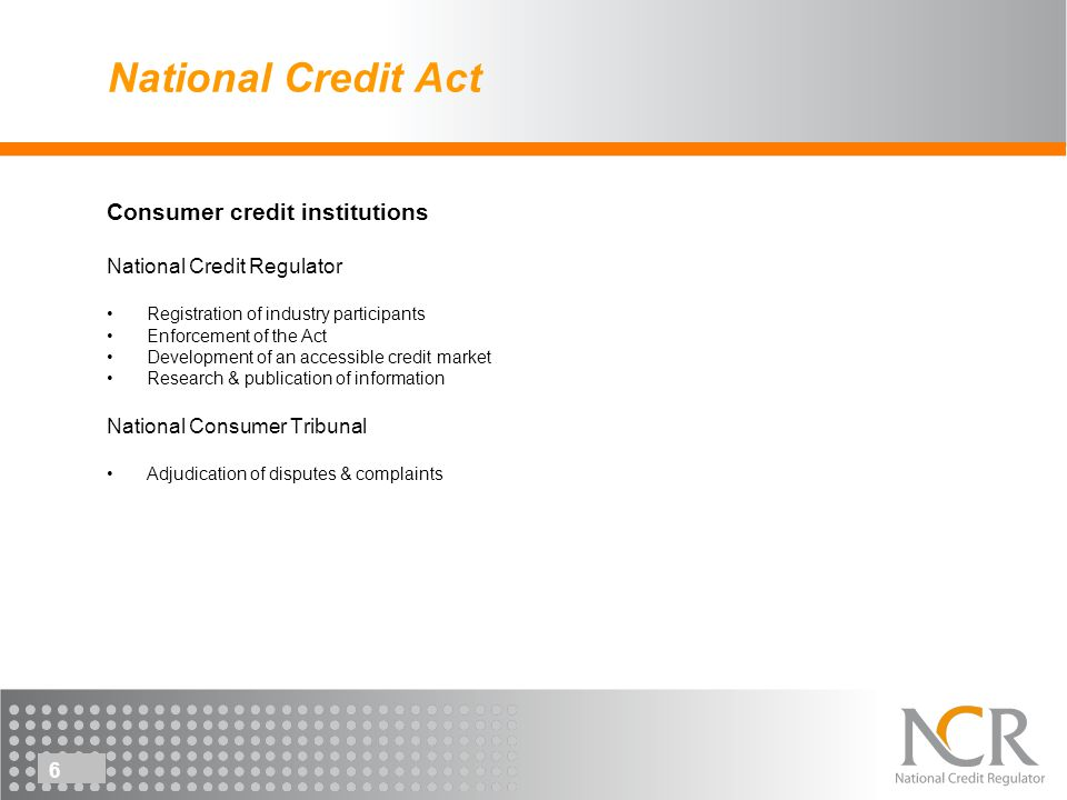 6 National Credit Act Consumer credit institutions National Credit Regulator Registration of industry participants Enforcement of the Act Development of an accessible credit market Research & publication of information National Consumer Tribunal Adjudication of disputes & complaints
