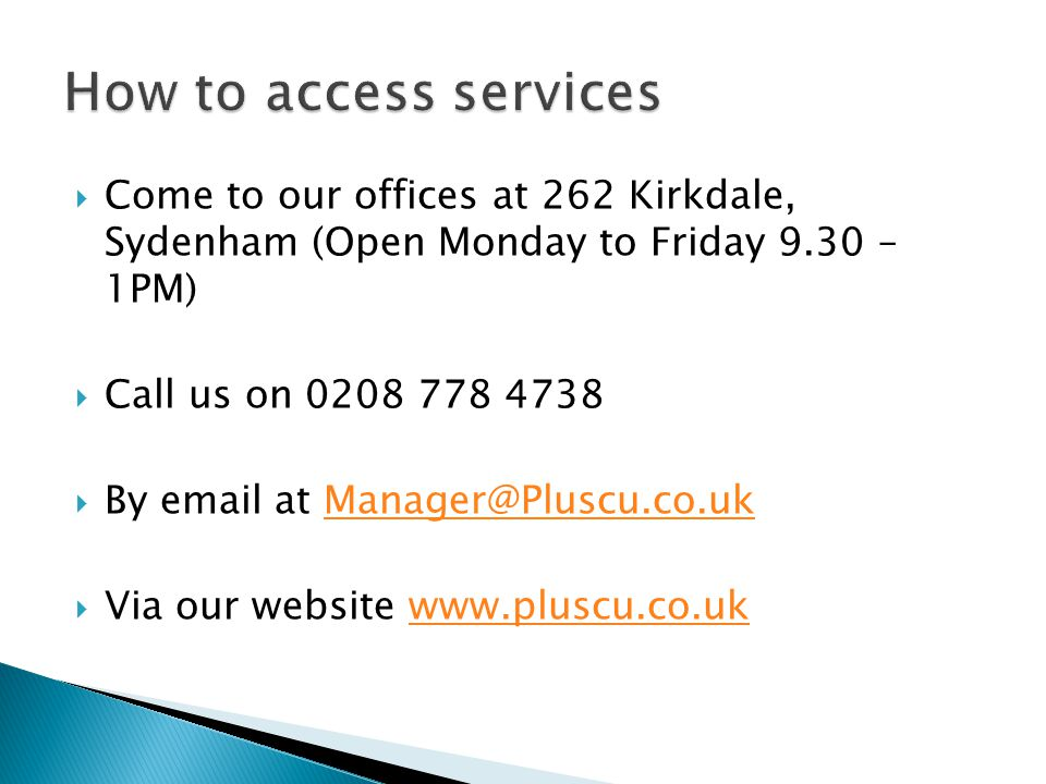 Come to our offices at 262 Kirkdale, Sydenham (Open Monday to Friday 9.30 – 1PM) Call us on 0208 778 4738 By email at Manager@Pluscu.co.ukManager@Pluscu.co.uk Via our website www.pluscu.co.ukwww.pluscu.co.uk