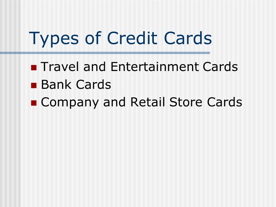 Types of Credit Cards Travel and Entertainment Cards Bank Cards Company and Retail Store Cards