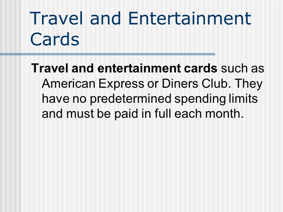 Travel and Entertainment Cards Travel and entertainment cards such as American Express or Diners Club.