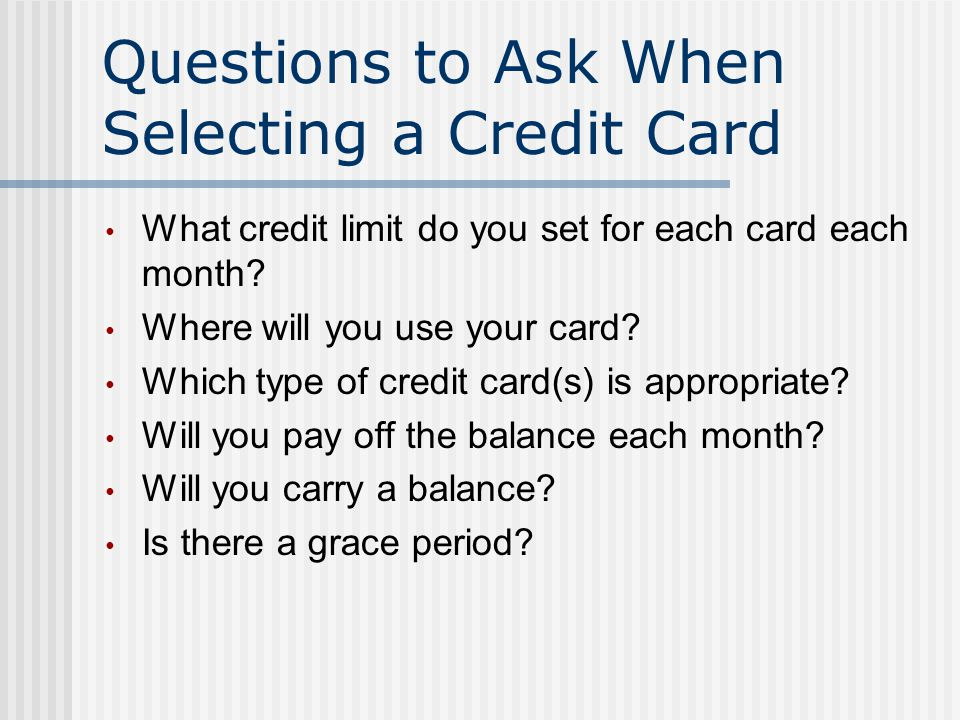 Questions to Ask When Selecting a Credit Card What credit limit do you set for each card each month.