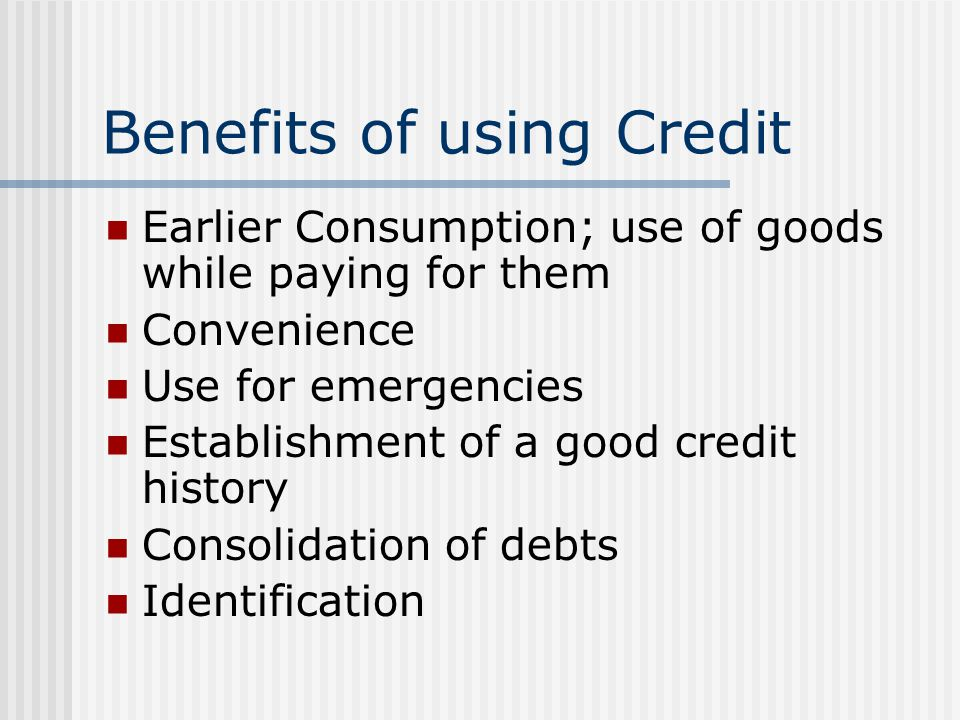 Benefits of using Credit Earlier Consumption; use of goods while paying for them Convenience Use for emergencies Establishment of a good credit history Consolidation of debts Identification
