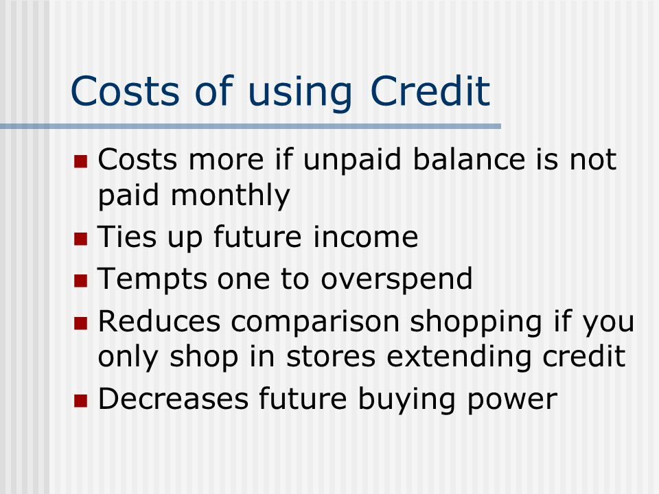 Costs of using Credit Costs more if unpaid balance is not paid monthly Ties up future income Tempts one to overspend Reduces comparison shopping if you only shop in stores extending credit Decreases future buying power