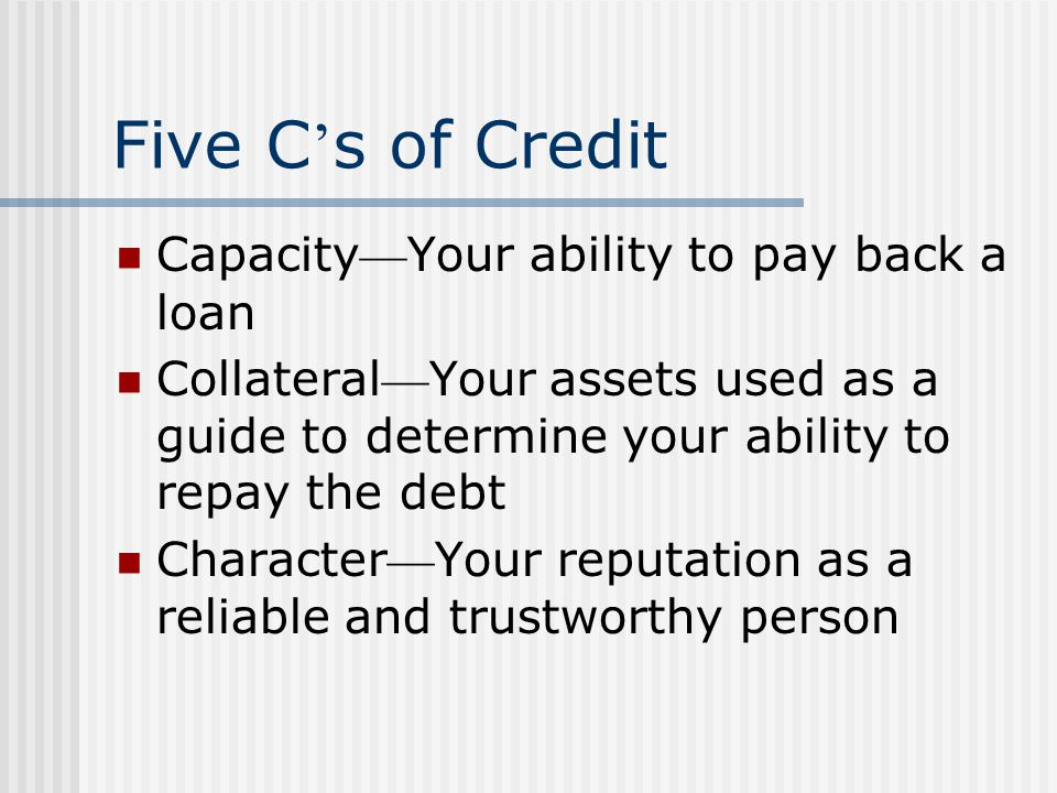 Five C s of Credit Capacity Your ability to pay back a loan Collateral Your assets used as a guide to determine your ability to repay the debt Character Your reputation as a reliable and trustworthy person