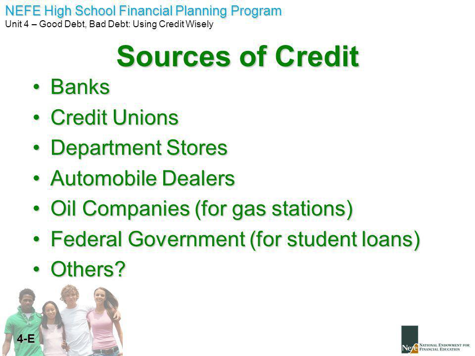 NEFE High School Financial Planning Program Unit 4 – Good Debt, Bad Debt: Using Credit Wisely 4-E Sources of Credit BanksBanks Credit UnionsCredit Unions Department StoresDepartment Stores Automobile DealersAutomobile Dealers Oil Companies (for gas stations)Oil Companies (for gas stations) Federal Government (for student loans)Federal Government (for student loans) Others Others