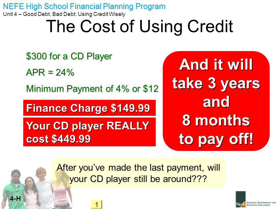 NEFE High School Financial Planning Program Unit 4 – Good Debt, Bad Debt: Using Credit Wisely 4-H The Cost of Using Credit APR = 24% Minimum Payment of 4% or $12 $300 for a CD Player Finance Charge $149.99 Your CD player REALLY cost $449.99 After youve made the last payment, will your CD player still be around .
