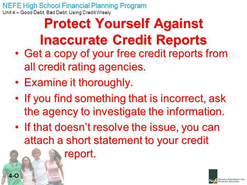 NEFE High School Financial Planning Program Unit 4 – Good Debt, Bad Debt: Using Credit Wisely 4-O Protect Yourself Against Inaccurate Credit Reports Get a copy of your free credit reports from all credit rating agencies.Get a copy of your free credit reports from all credit rating agencies.