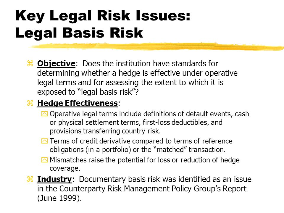 Key Legal Risk Issues: Legal Basis Risk zObjective: Does the institution have standards for determining whether a hedge is effective under operative legal terms and for assessing the extent to which it is exposed to legal basis risk.