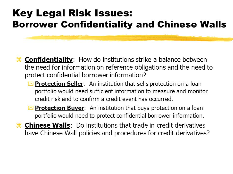 Key Legal Risk Issues: Borrower Confidentiality and Chinese Walls zConfidentiality: How do institutions strike a balance between the need for information on reference obligations and the need to protect confidential borrower information.