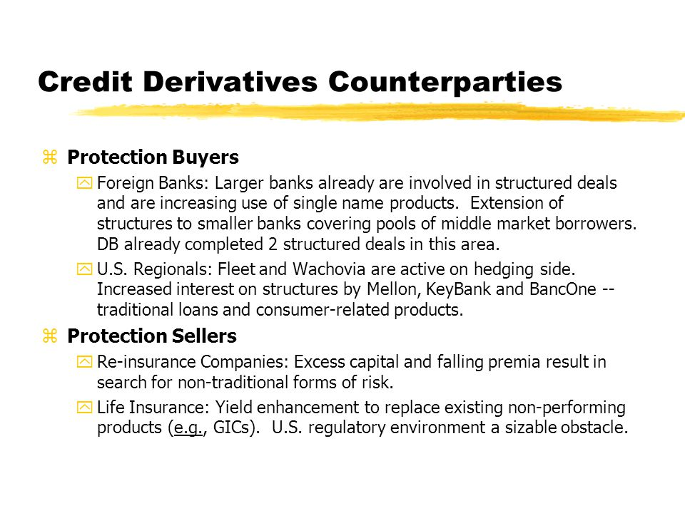 Credit Derivatives Counterparties zProtection Buyers yForeign Banks: Larger banks already are involved in structured deals and are increasing use of single name products.