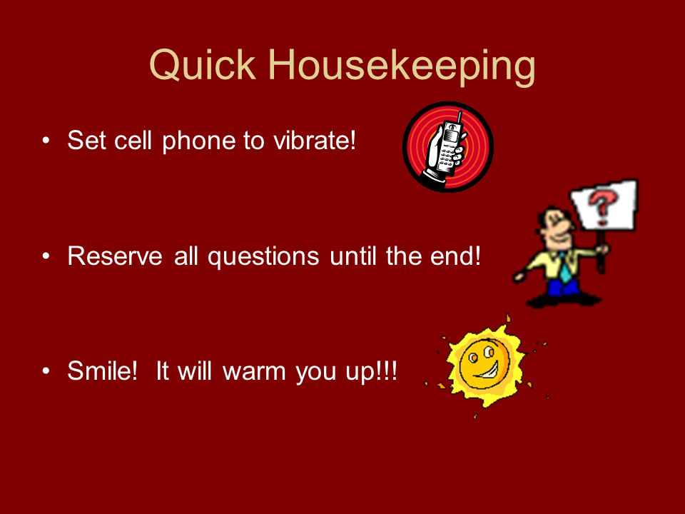 Quick Housekeeping Set cell phone to vibrate. Reserve all questions until the end.