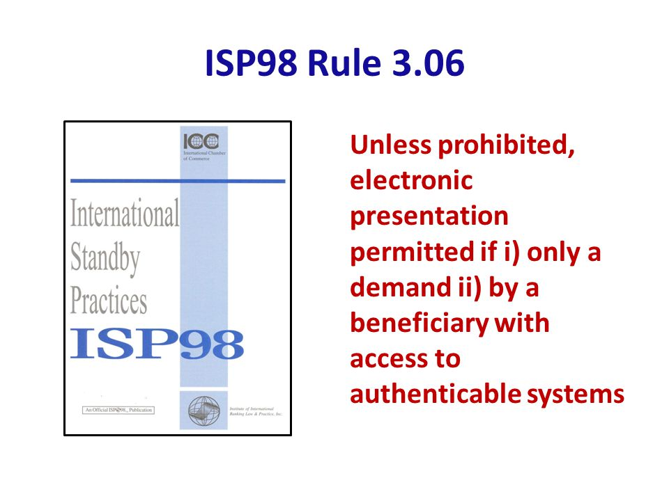 ISP98 Rule 3.06 Unless prohibited, electronic presentation permitted if i) only a demand ii) by a beneficiary with access to authenticable systems