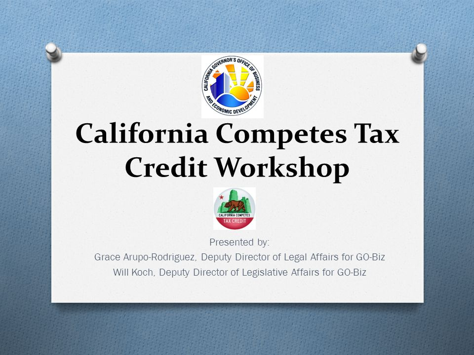 California Competes Tax Credit Workshop Presented by: Grace Arupo-Rodriguez, Deputy Director of Legal Affairs for GO-Biz Will Koch, Deputy Director of Legislative Affairs for GO-Biz