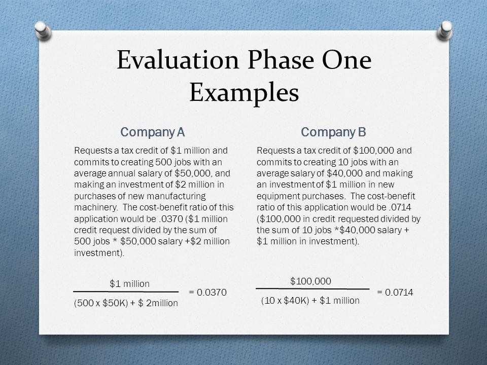 Evaluation Phase One Examples Company A Company B Requests a tax credit of $1 million and commits to creating 500 jobs with an average annual salary of $50,000, and making an investment of $2 million in purchases of new manufacturing machinery.