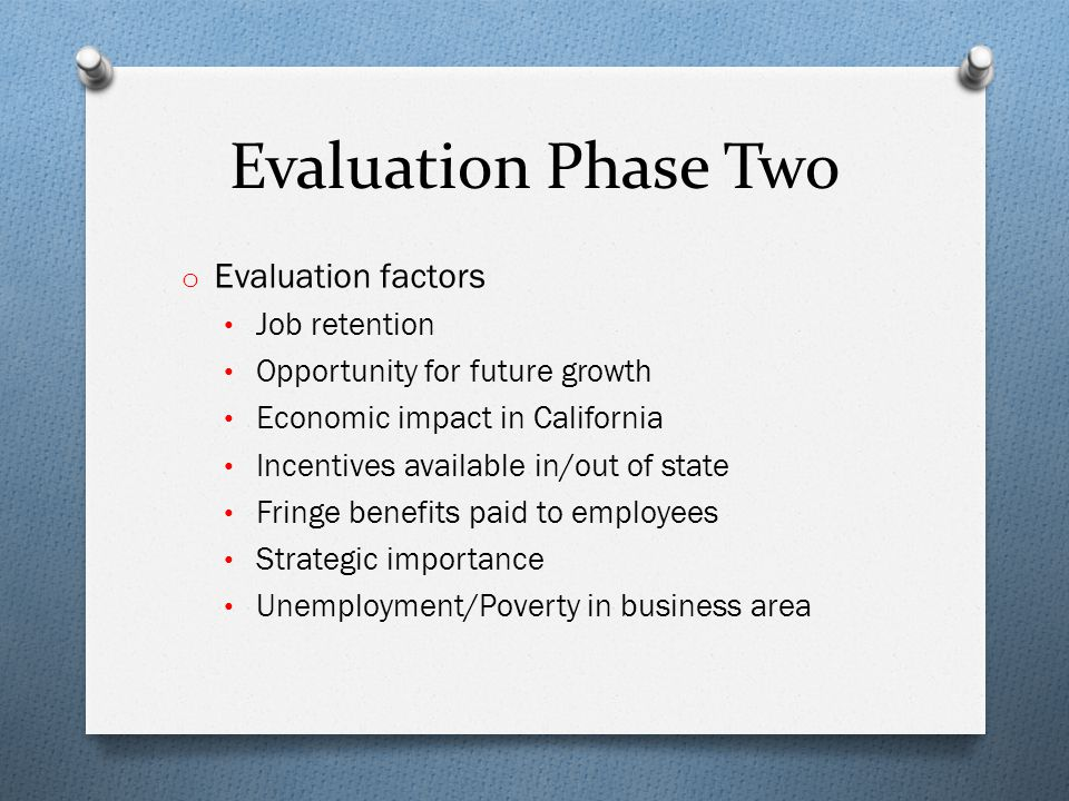 Evaluation Phase Two o Evaluation factors Job retention Opportunity for future growth Economic impact in California Incentives available in/out of state Fringe benefits paid to employees Strategic importance Unemployment/Poverty in business area
