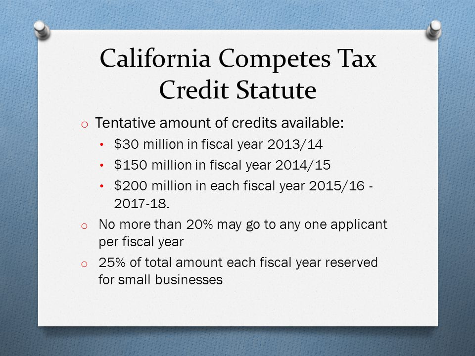 California Competes Tax Credit Statute o Tentative amount of credits available: $30 million in fiscal year 2013/14 $150 million in fiscal year 2014/15 $200 million in each fiscal year 2015/16 - 2017-18.
