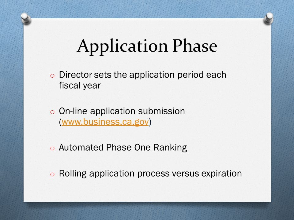 Application Phase o Director sets the application period each fiscal year o On-line application submission (www.business.ca.gov)www.business.ca.gov o Automated Phase One Ranking o Rolling application process versus expiration