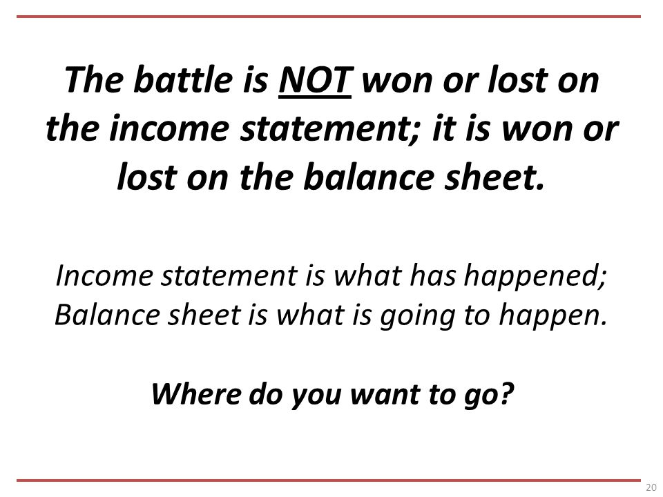 The battle is NOT won or lost on the income statement; it is won or lost on the balance sheet.