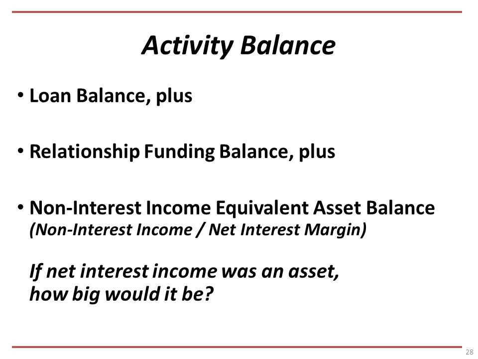 Activity Balance Loan Balance, plus Relationship Funding Balance, plus Non-Interest Income Equivalent Asset Balance (Non-Interest Income / Net Interest Margin) If net interest income was an asset, how big would it be.