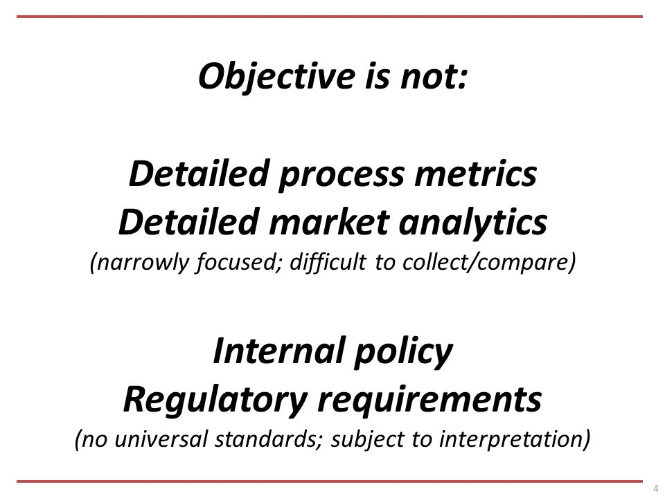 Objective is not: Detailed process metrics Detailed market analytics (narrowly focused; difficult to collect/compare) Internal policy Regulatory requirements (no universal standards; subject to interpretation) 4