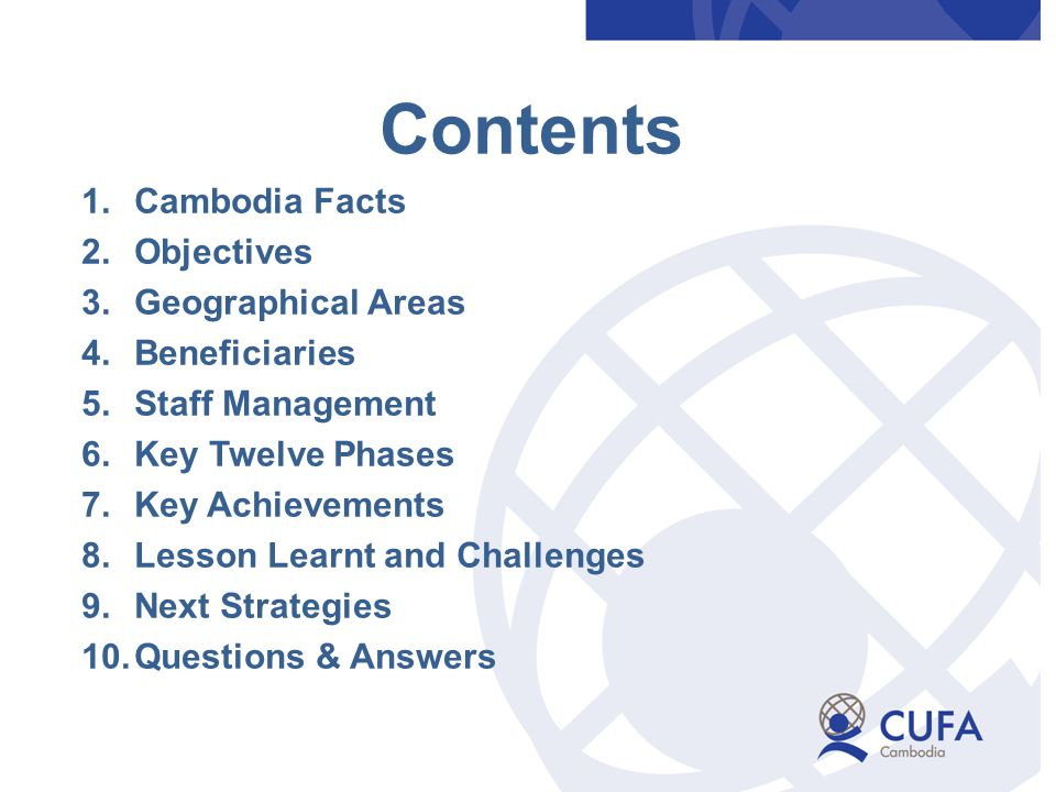 Contents 1.Cambodia Facts 2.Objectives 3.Geographical Areas 4.Beneficiaries 5.Staff Management 6.Key Twelve Phases 7.Key Achievements 8.Lesson Learnt and Challenges 9.Next Strategies 10.Questions & Answers