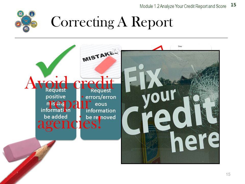 15 Module 1.2 Analyze Your Credit Report and Score Correcting A Report 15 Request positive missing information be added Request errors/erron eous information be removed Request outdated information be removed Place a consumer statement on the report Avoid credit repair agencies!