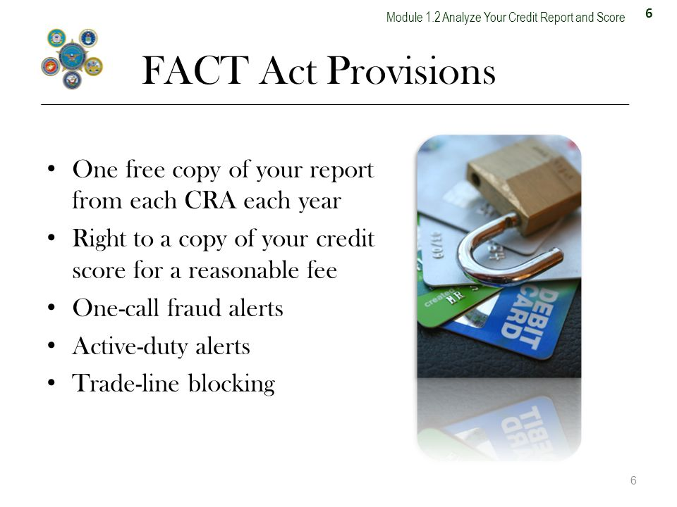 6 Module 1.2 Analyze Your Credit Report and Score FACT Act Provisions One free copy of your report from each CRA each year Right to a copy of your credit score for a reasonable fee One-call fraud alerts Active-duty alerts Trade-line blocking 6