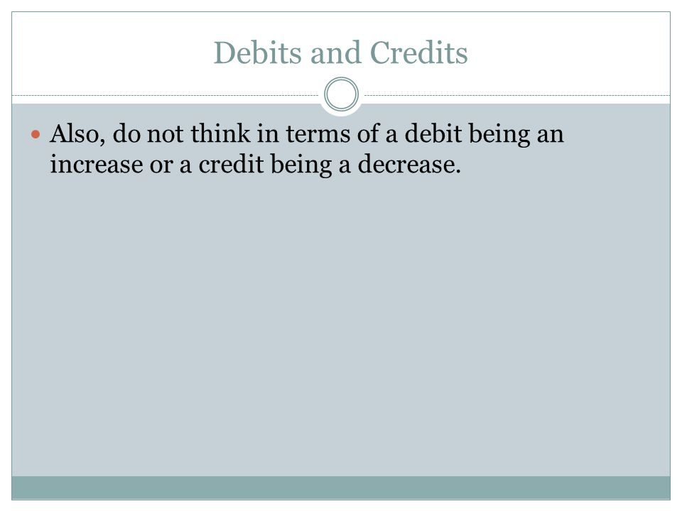 Debits and Credits Also, do not think in terms of a debit being an increase or a credit being a decrease.