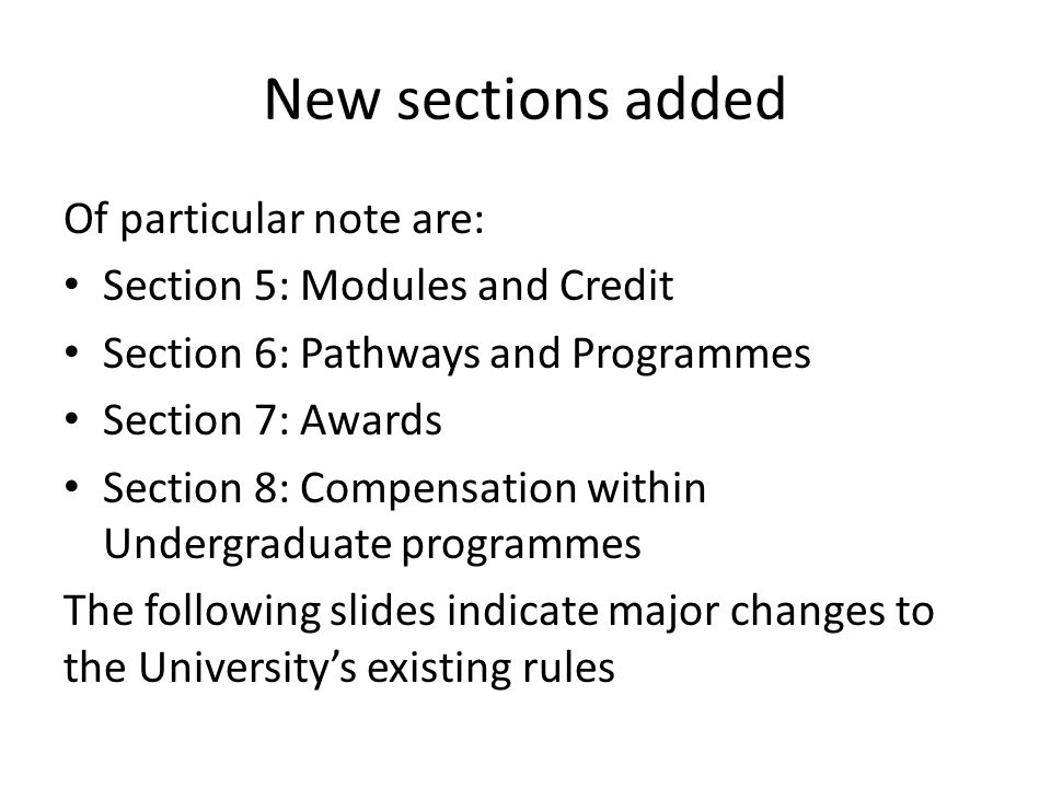 New sections added Of particular note are: Section 5: Modules and Credit Section 6: Pathways and Programmes Section 7: Awards Section 8: Compensation within Undergraduate programmes The following slides indicate major changes to the Universitys existing rules