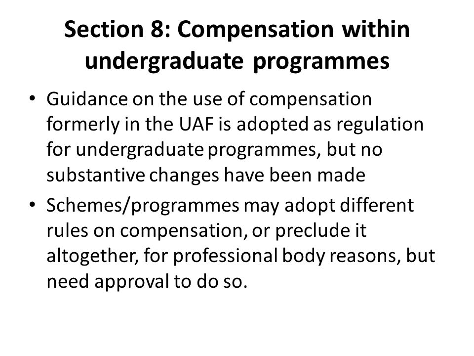 Section 8: Compensation within undergraduate programmes Guidance on the use of compensation formerly in the UAF is adopted as regulation for undergraduate programmes, but no substantive changes have been made Schemes/programmes may adopt different rules on compensation, or preclude it altogether, for professional body reasons, but need approval to do so.