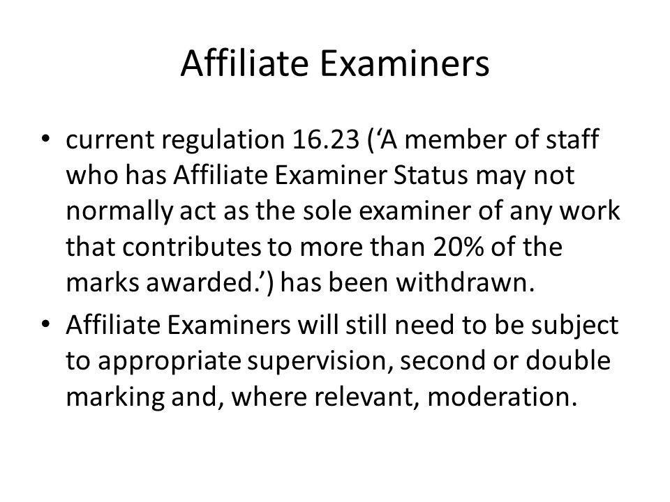 Affiliate Examiners current regulation (A member of staff who has Affiliate Examiner Status may not normally act as the sole examiner of any work that contributes to more than 20% of the marks awarded.) has been withdrawn.