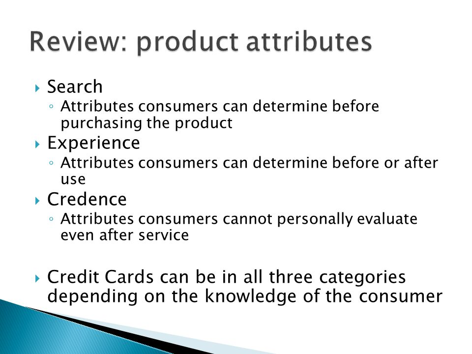 Search Attributes consumers can determine before purchasing the product Experience Attributes consumers can determine before or after use Credence Attributes consumers cannot personally evaluate even after service Credit Cards can be in all three categories depending on the knowledge of the consumer