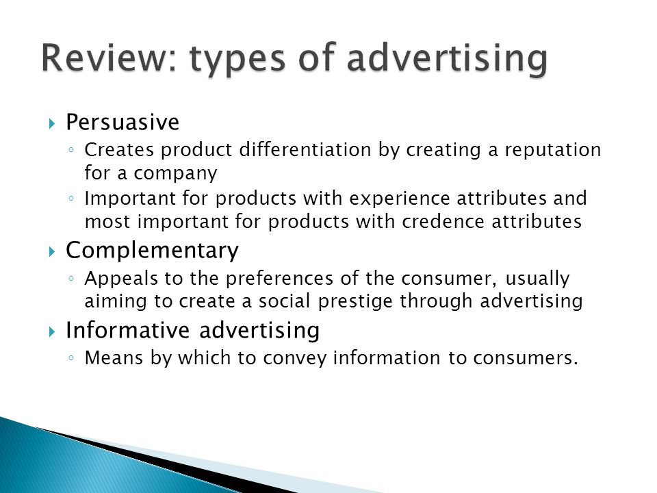 Persuasive Creates product differentiation by creating a reputation for a company Important for products with experience attributes and most important for products with credence attributes Complementary Appeals to the preferences of the consumer, usually aiming to create a social prestige through advertising Informative advertising Means by which to convey information to consumers.