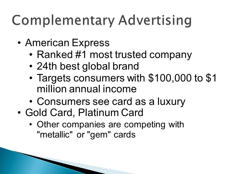 American Express Ranked #1 most trusted company 24th best global brand Targets consumers with $100,000 to $1 million annual income Consumers see card as a luxury Gold Card, Platinum Card Other companies are competing with metallic or gem cards