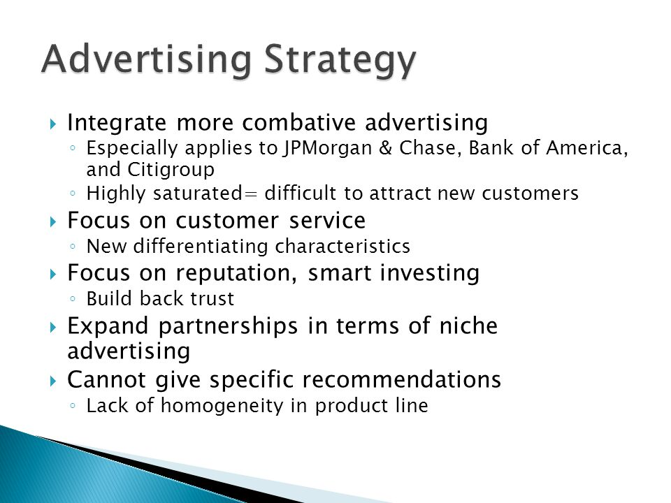 Integrate more combative advertising Especially applies to JPMorgan & Chase, Bank of America, and Citigroup Highly saturated= difficult to attract new customers Focus on customer service New differentiating characteristics Focus on reputation, smart investing Build back trust Expand partnerships in terms of niche advertising Cannot give specific recommendations Lack of homogeneity in product line