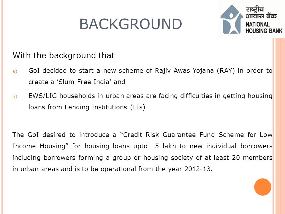 BACKGROUND With the background that a) GoI decided to start a new scheme of Rajiv Awas Yojana (RAY) in order to create a Slum-Free India and b) EWS/LIG households in urban areas are facing difficulties in getting housing loans from Lending Institutions (LIs) The GoI desired to introduce a Credit Risk Guarantee Fund Scheme for Low Income Housing for housing loans upto 5 lakh to new individual borrowers including borrowers forming a group or housing society of at least 20 members in urban areas and is to be operational from the year 2012-13.