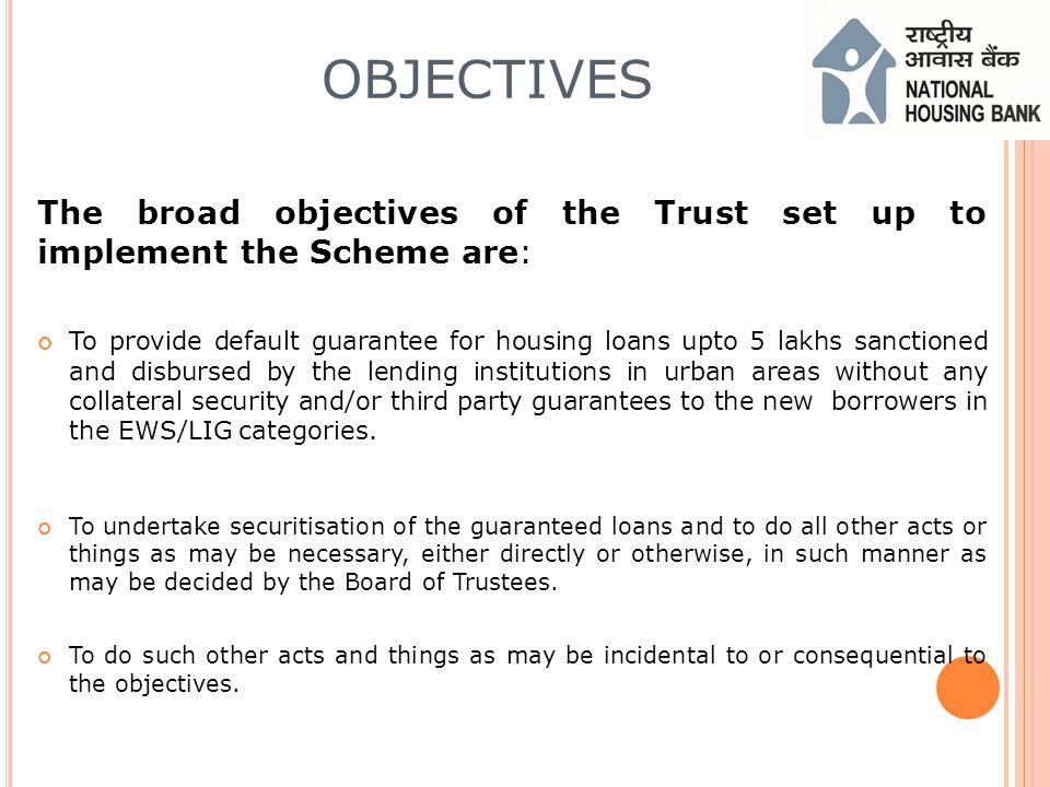 OBJECTIVES The broad objectives of the Trust set up to implement the Scheme are: To provide default guarantee for housing loans upto 5 lakhs sanctioned and disbursed by the lending institutions in urban areas without any collateral security and/or third party guarantees to the new borrowers in the EWS/LIG categories.