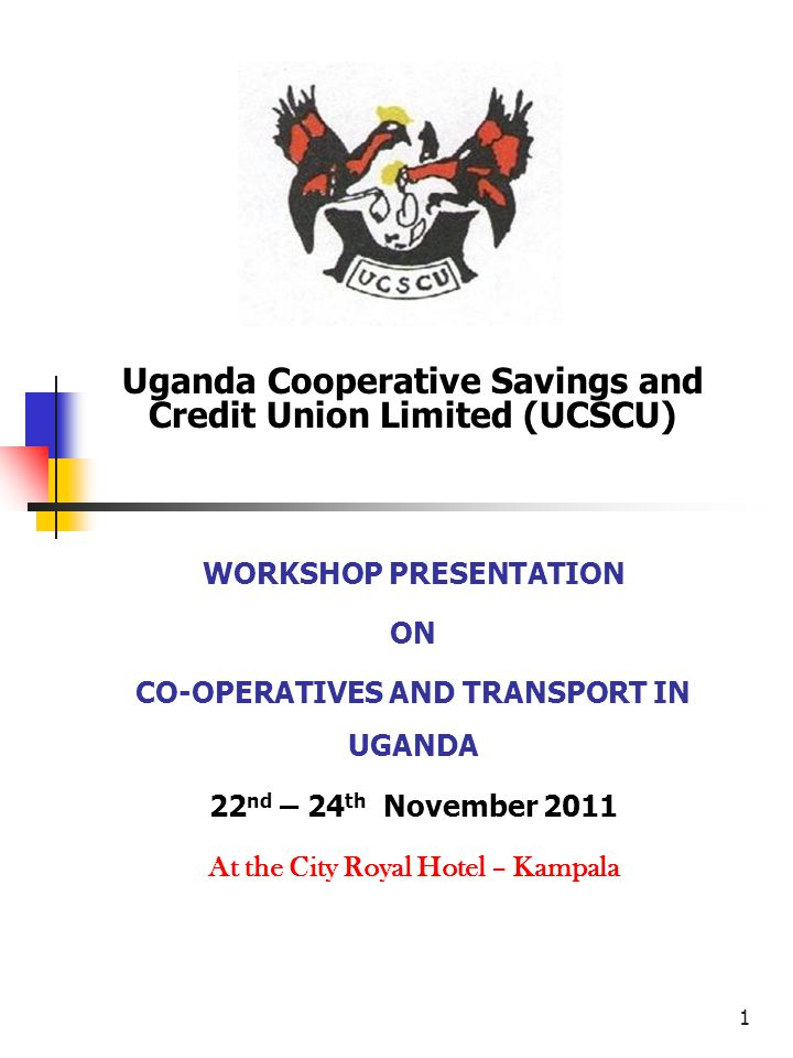 1 Uganda Cooperative Savings and Credit Union Limited (UCSCU) WORKSHOP PRESENTATION ON CO-OPERATIVES AND TRANSPORT IN UGANDA 22 nd – 24 th November 2011 At the City Royal Hotel – Kampala