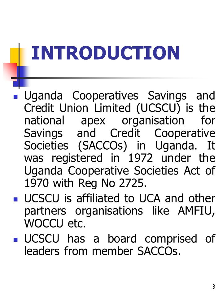 3 INTRODUCTION Uganda Cooperatives Savings and Credit Union Limited (UCSCU) is the national apex organisation for Savings and Credit Cooperative Societies (SACCOs) in Uganda.