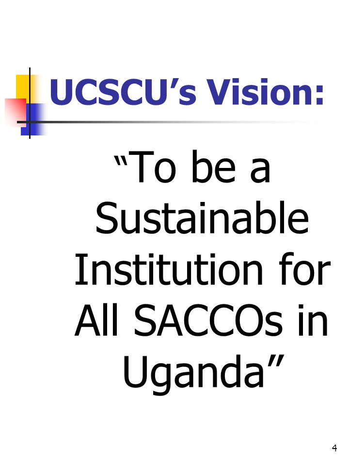 4 UCSCUs Vision: To be a Sustainable Institution for All SACCOs in Uganda