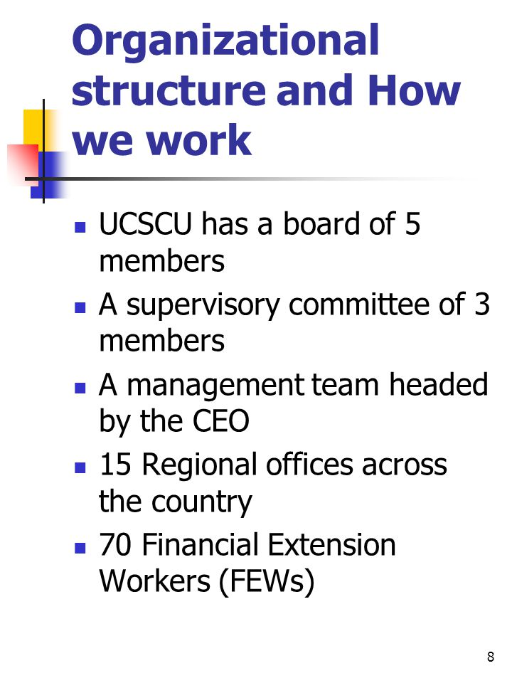 Organizational structure and How we work UCSCU has a board of 5 members A supervisory committee of 3 members A management team headed by the CEO 15 Regional offices across the country 70 Financial Extension Workers (FEWs) 8