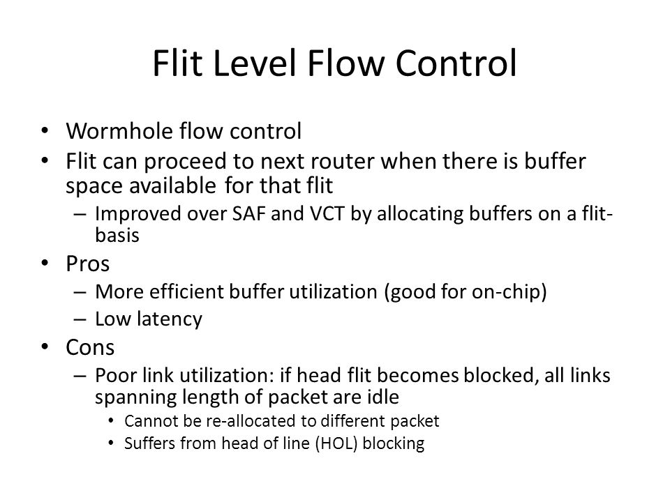 Flit Level Flow Control Wormhole flow control Flit can proceed to next router when there is buffer space available for that flit – Improved over SAF and VCT by allocating buffers on a flit- basis Pros – More efficient buffer utilization (good for on-chip) – Low latency Cons – Poor link utilization: if head flit becomes blocked, all links spanning length of packet are idle Cannot be re-allocated to different packet Suffers from head of line (HOL) blocking