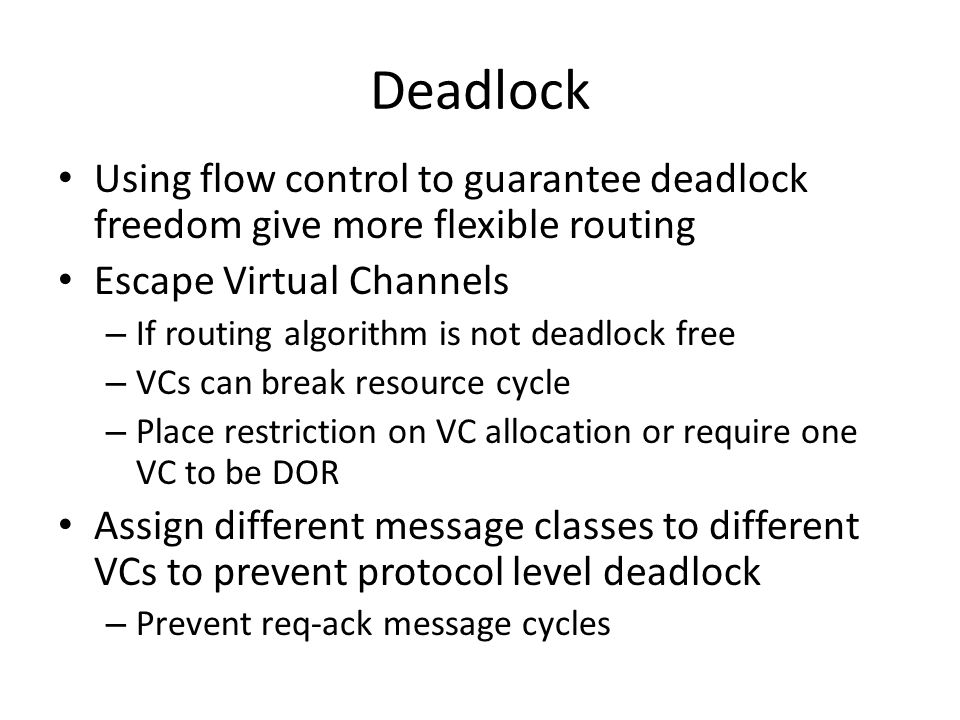 Deadlock Using flow control to guarantee deadlock freedom give more flexible routing Escape Virtual Channels – If routing algorithm is not deadlock free – VCs can break resource cycle – Place restriction on VC allocation or require one VC to be DOR Assign different message classes to different VCs to prevent protocol level deadlock – Prevent req-ack message cycles