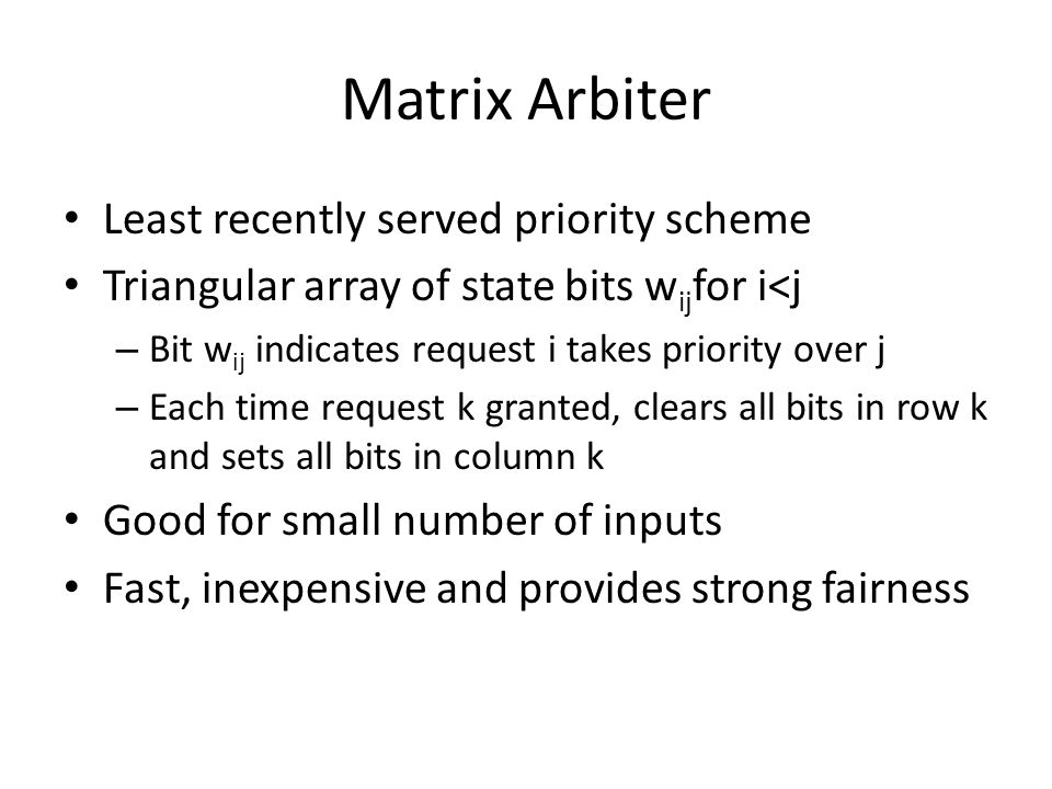 Matrix Arbiter Least recently served priority scheme Triangular array of state bits w ij for i<j – Bit w ij indicates request i takes priority over j – Each time request k granted, clears all bits in row k and sets all bits in column k Good for small number of inputs Fast, inexpensive and provides strong fairness