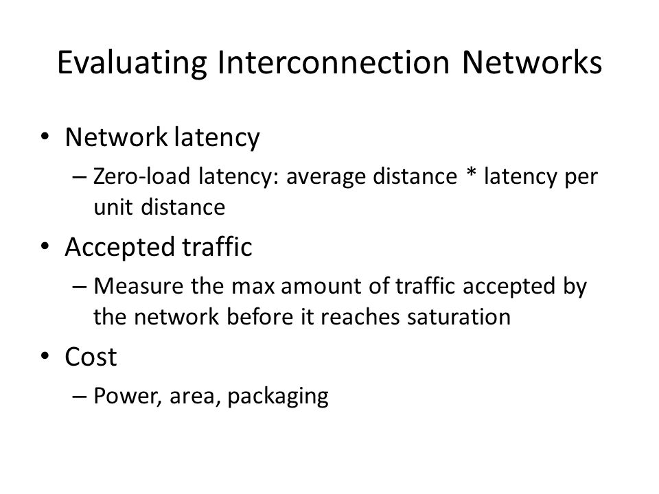 Evaluating Interconnection Networks Network latency – Zero-load latency: average distance * latency per unit distance Accepted traffic – Measure the max amount of traffic accepted by the network before it reaches saturation Cost – Power, area, packaging