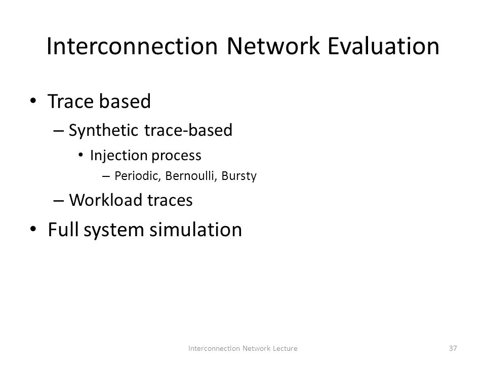 Interconnection Network Evaluation Trace based – Synthetic trace-based Injection process – Periodic, Bernoulli, Bursty – Workload traces Full system simulation 37Interconnection Network Lecture