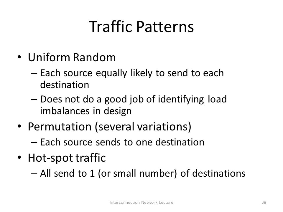 Traffic Patterns Uniform Random – Each source equally likely to send to each destination – Does not do a good job of identifying load imbalances in design Permutation (several variations) – Each source sends to one destination Hot-spot traffic – All send to 1 (or small number) of destinations 38Interconnection Network Lecture