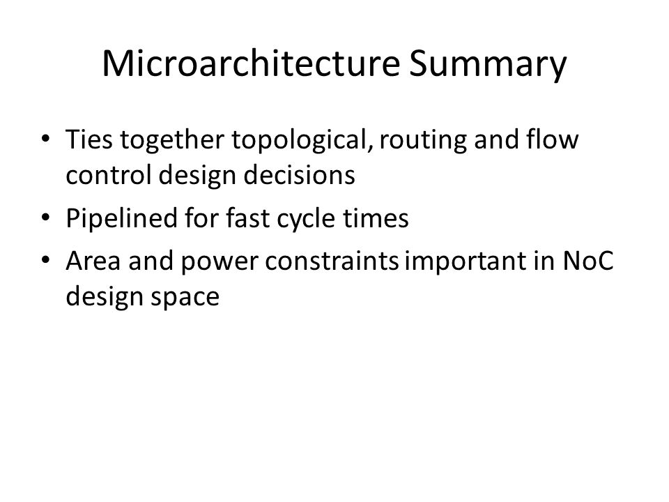 Microarchitecture Summary Ties together topological, routing and flow control design decisions Pipelined for fast cycle times Area and power constraints important in NoC design space