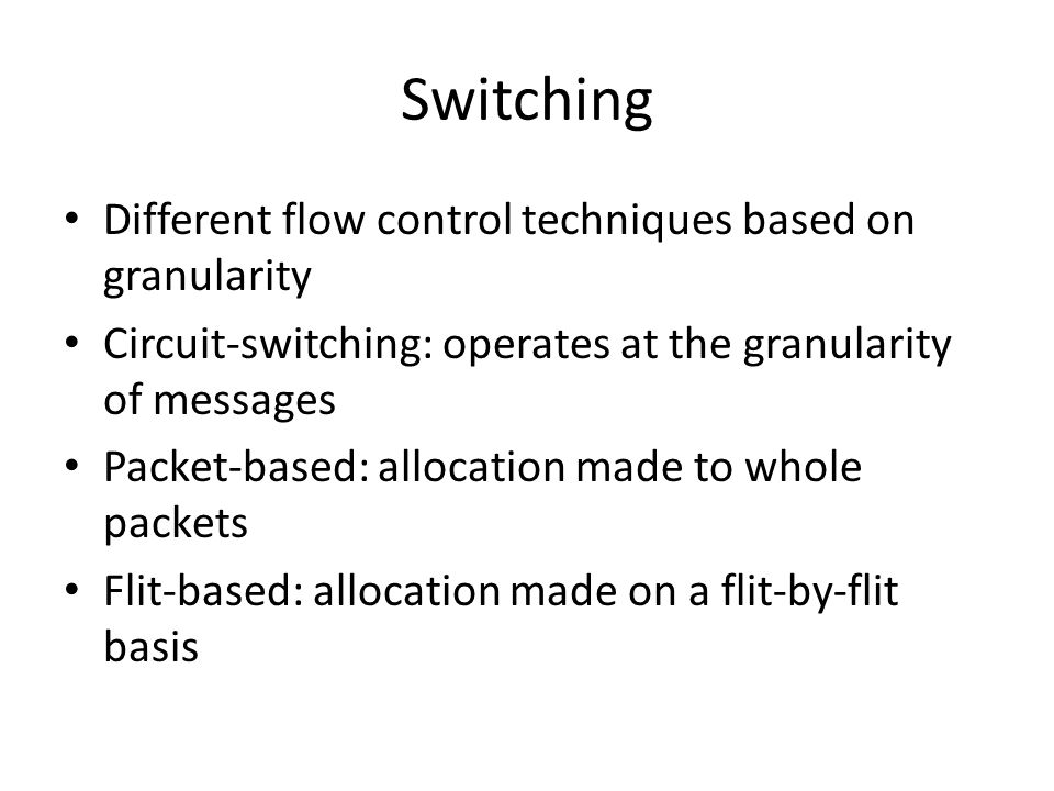 Switching Different flow control techniques based on granularity Circuit-switching: operates at the granularity of messages Packet-based: allocation made to whole packets Flit-based: allocation made on a flit-by-flit basis